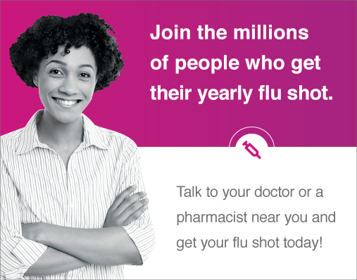 Join the millions of people who get their yearly flu shot. Talk to your doctor or a pharmacist near you and get your flu shot today.